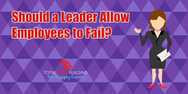 Should A Leader Allow Employees To Fail