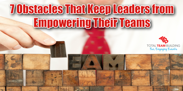 7 Obstacles That Keep Leaders From Empowering Their Teams