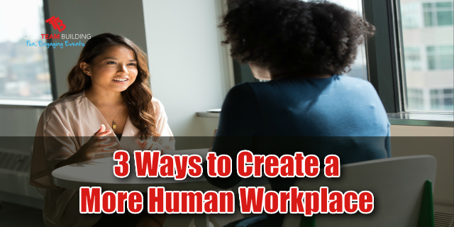 3 Ways To Create a More Human Workplace